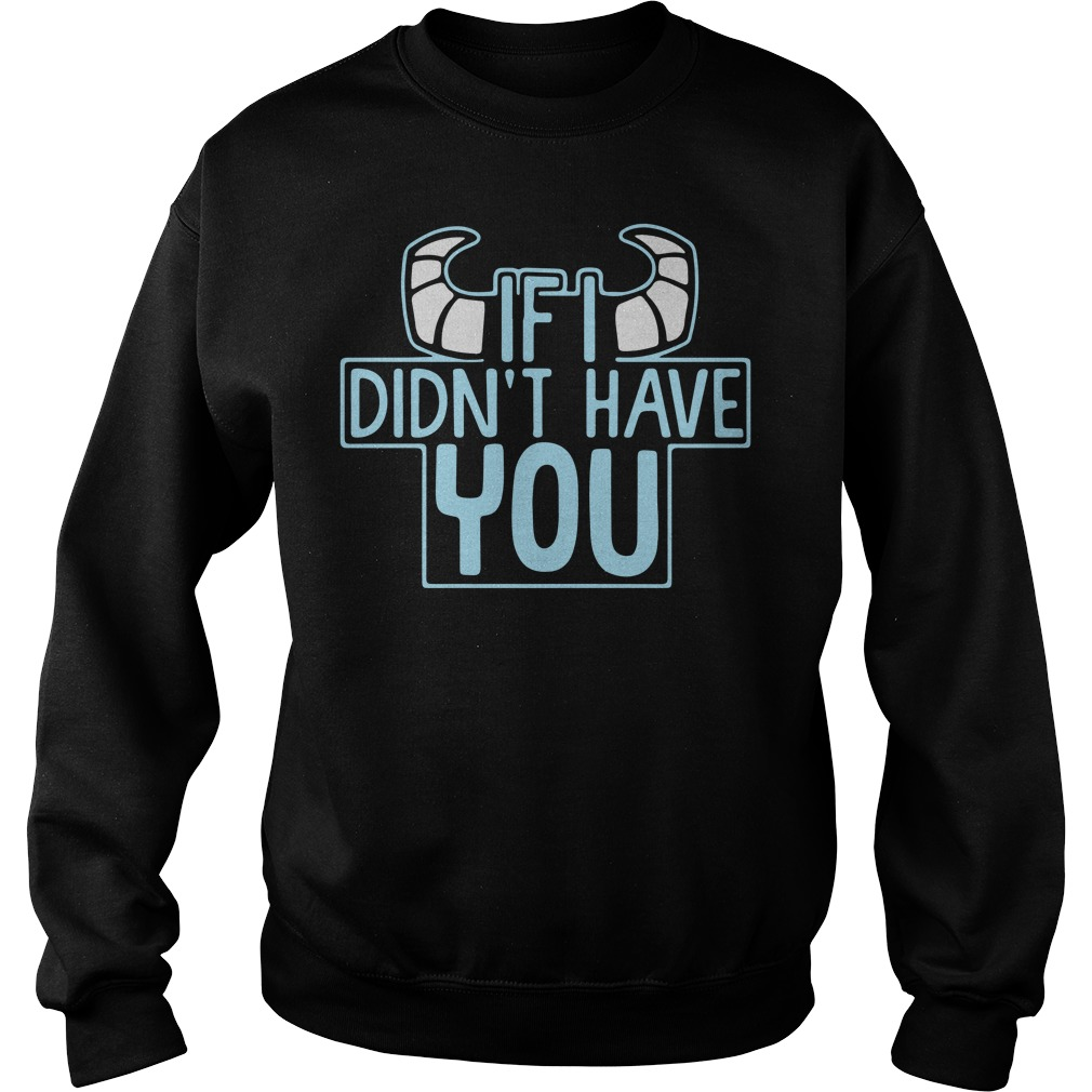 Monsters if I didn't have you Sweater