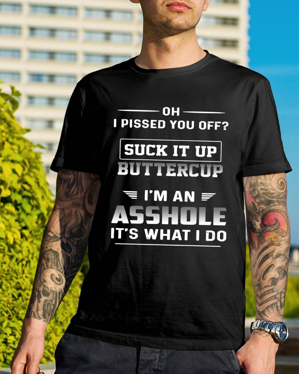 Oh I pissed it up buttercup I'm an asshole it's what I do shirt