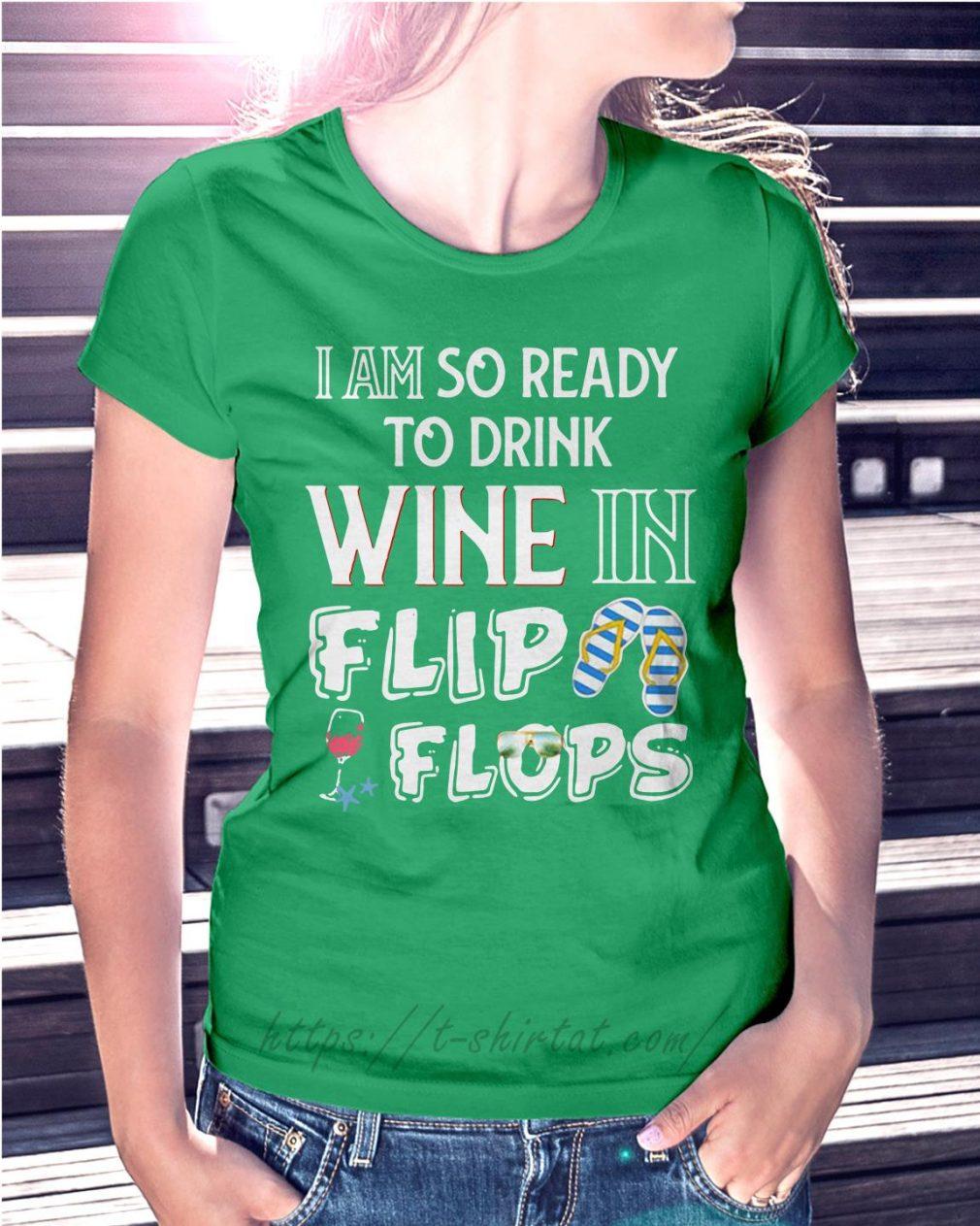 I am so ready to drink wine in flip flops Ladies Tee green