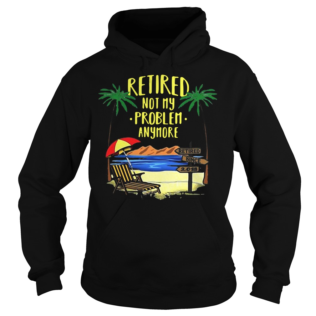 Retired not my problem anymore 2018 retirement Hoodie