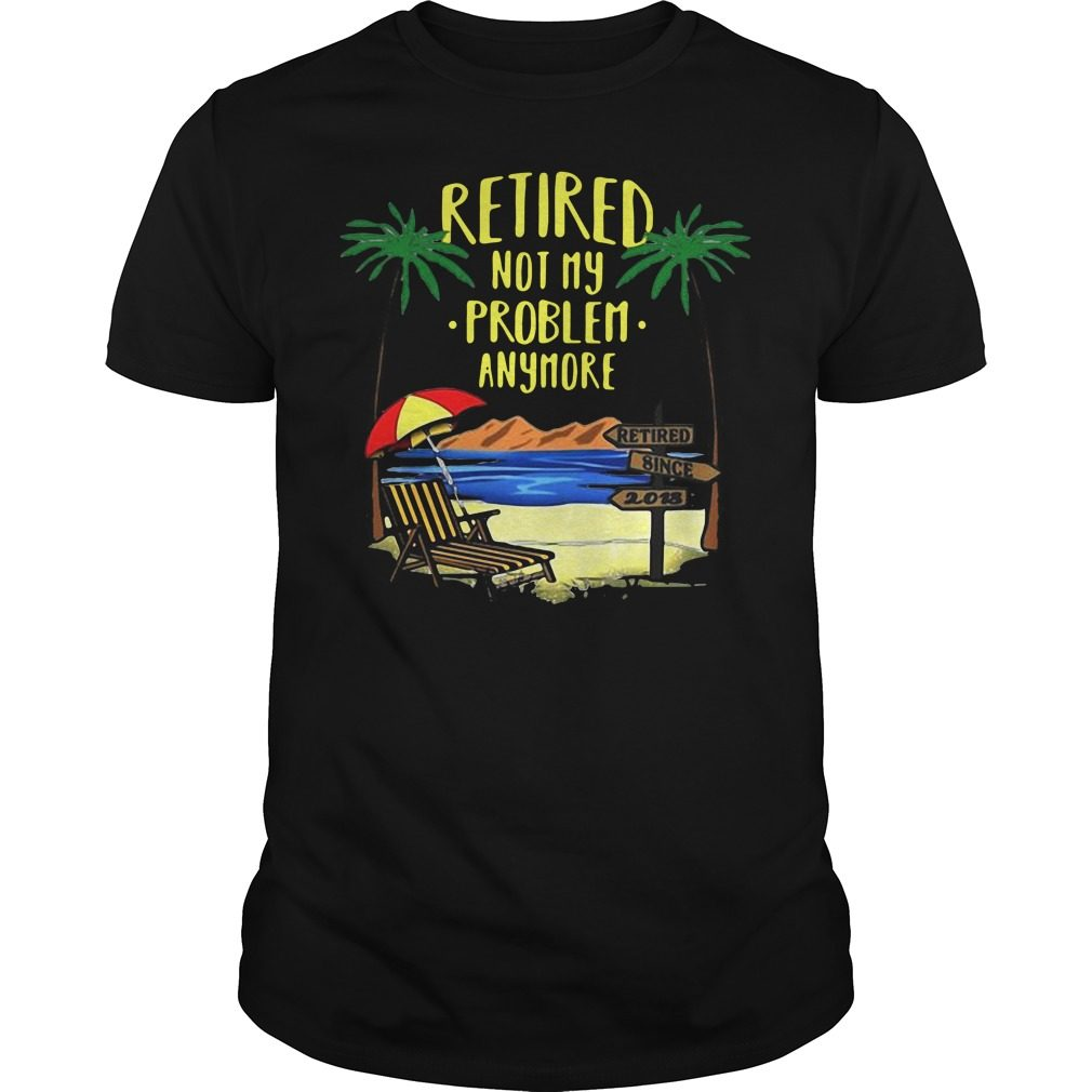 Retired not my problem anymore 2018 retirement shirt