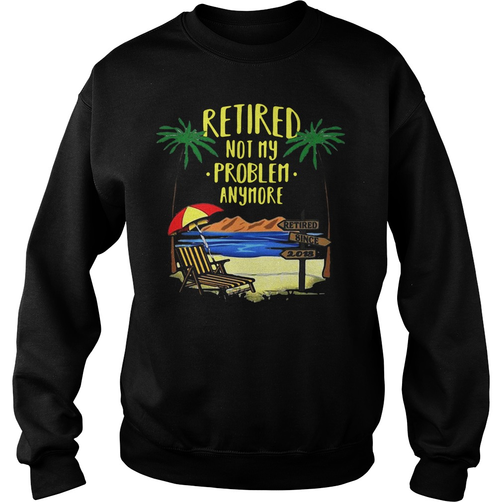 Retired not my problem anymore 2018 retirement Sweater