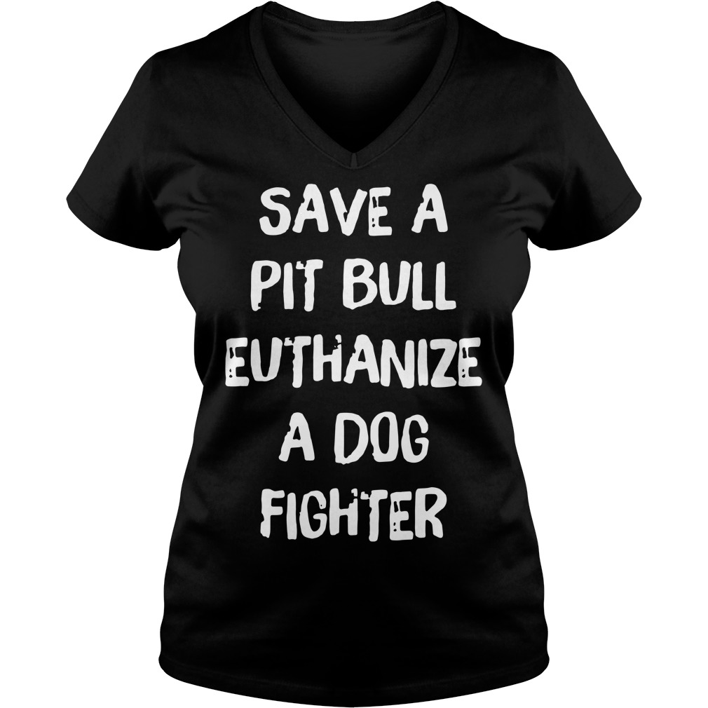 Save a pitbull euthanize a dog fighter V-neck T-shirt