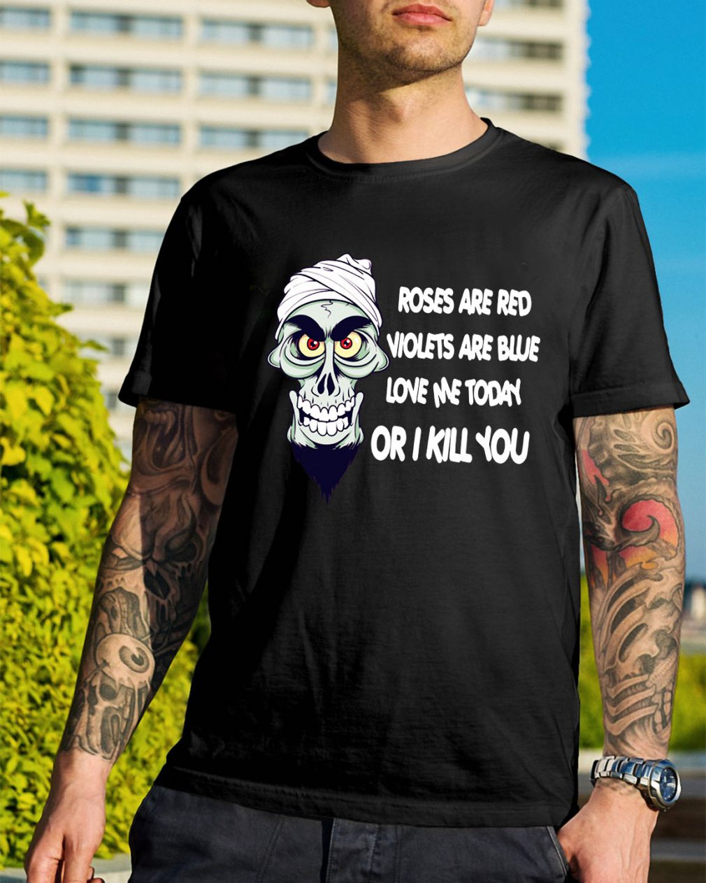 Skeleton roses are red violets are blue love me today or I kill you shirt