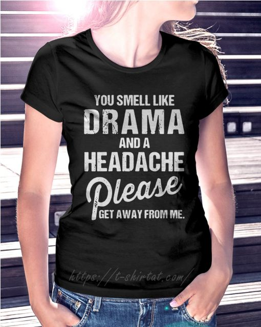 You smell like drama and a headache please get away from me Ladies Tee