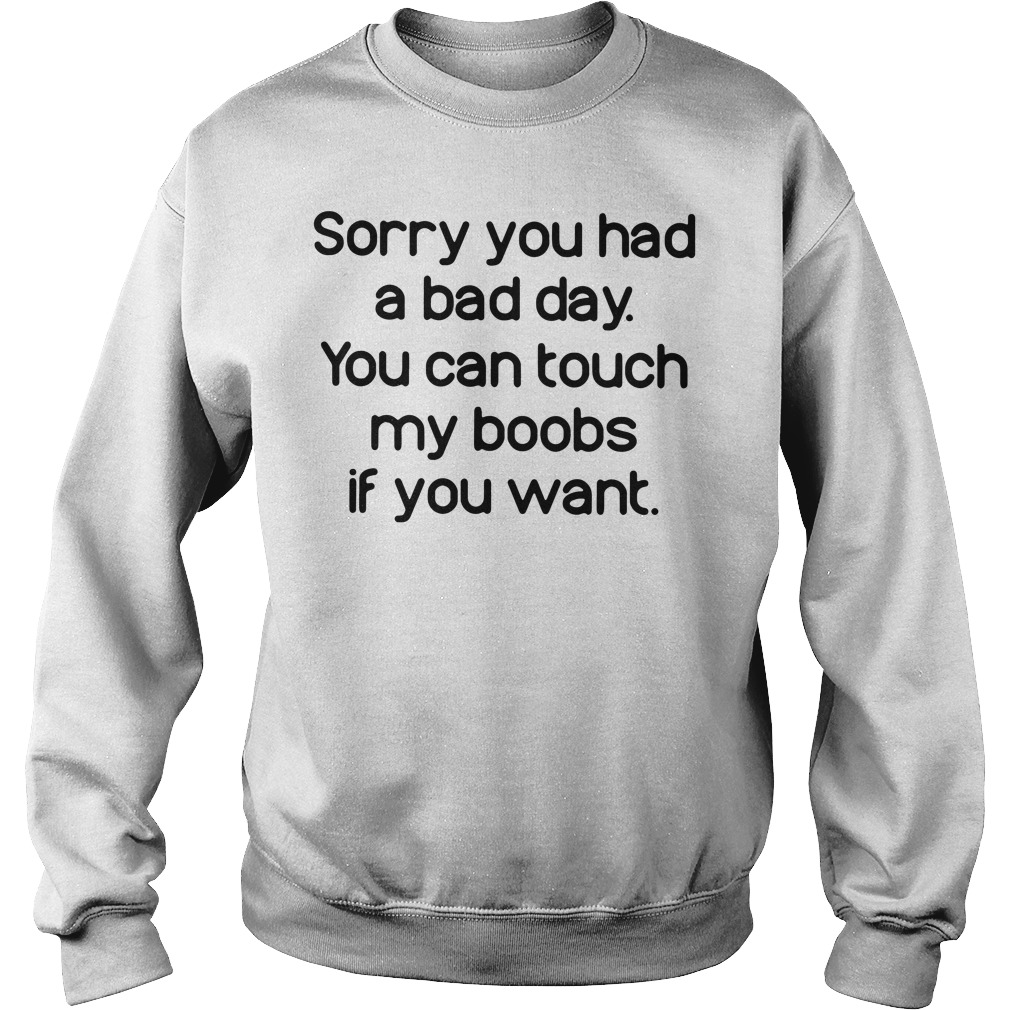 Sorry you had a bad day you can touch my boobs if you want Sweater