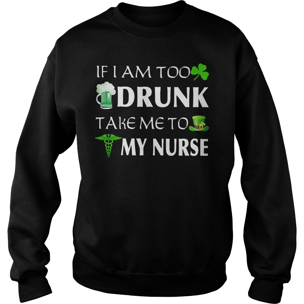 St. Patrick's day if I am too drunk take me to my nurse Sweater