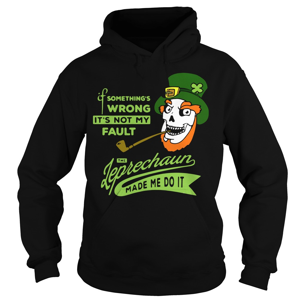 St Patrick's day it's not my Fault the Leprechaun made me do it Hoodie