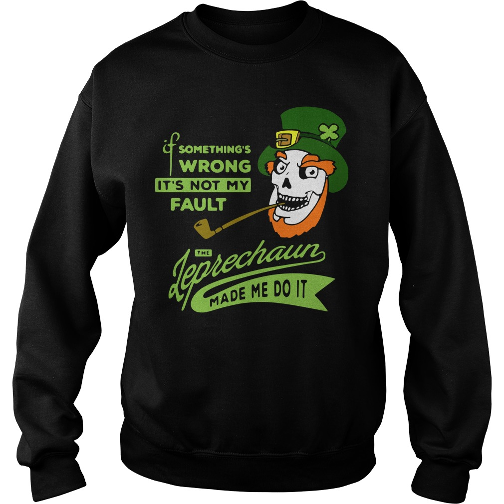 St Patrick's day it's not my Fault the Leprechaun made me do it Sweater
