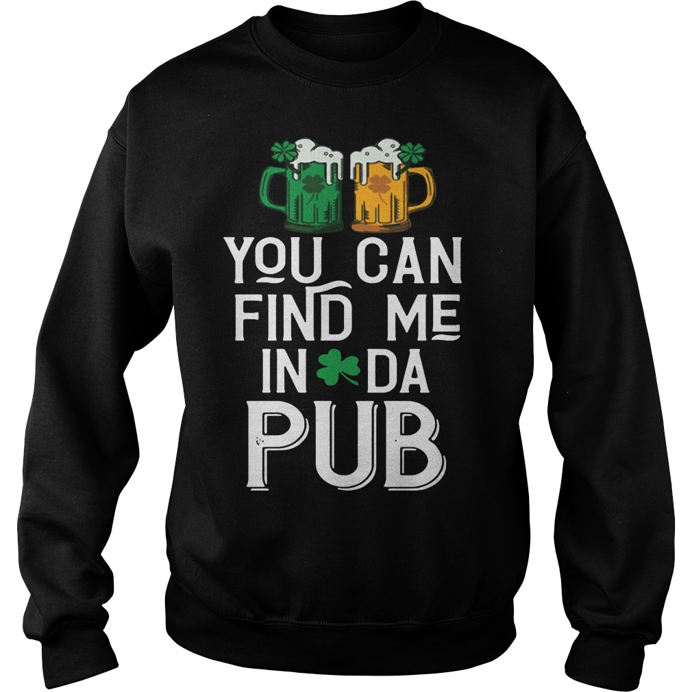 St. Patrick's day you can find me in da pub Sweater