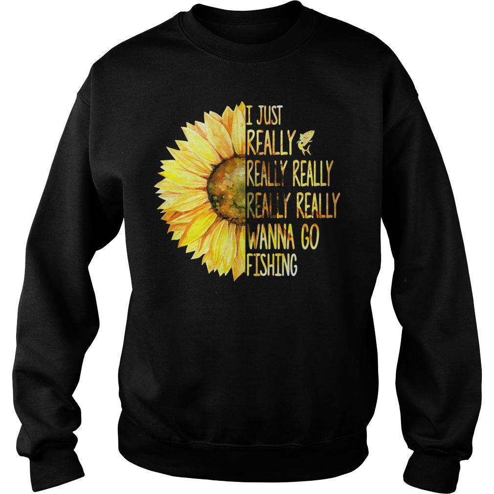 Sunflower I just really really really really really wanna go fishing Sweater