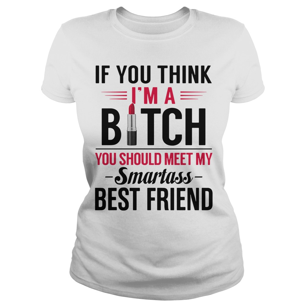 If you think I'm a bitch you should meet my Smartass best friend Ladies Tee