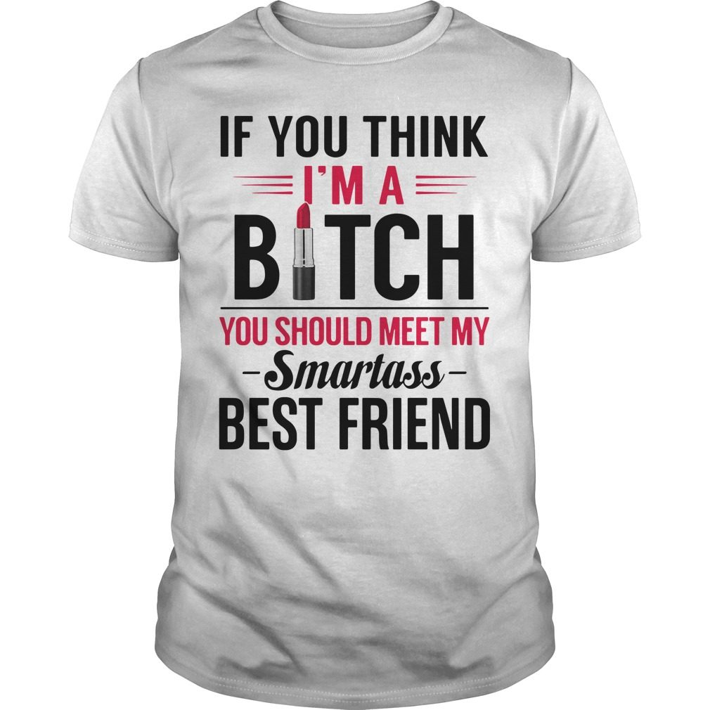 If you think I'm a bitch you should meet my Smartass best friend shirt