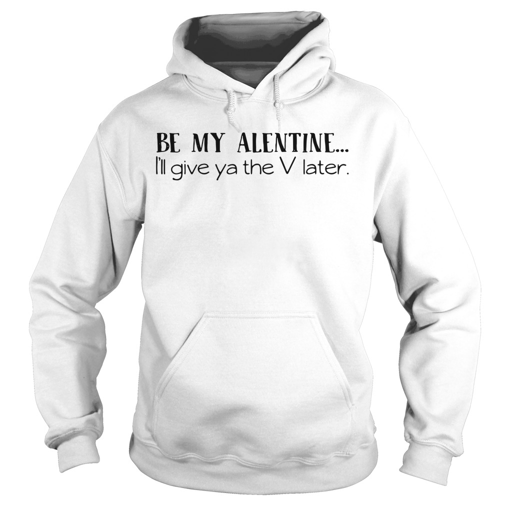 Valentine be my Alentine I'll give ya the V later Hoodie