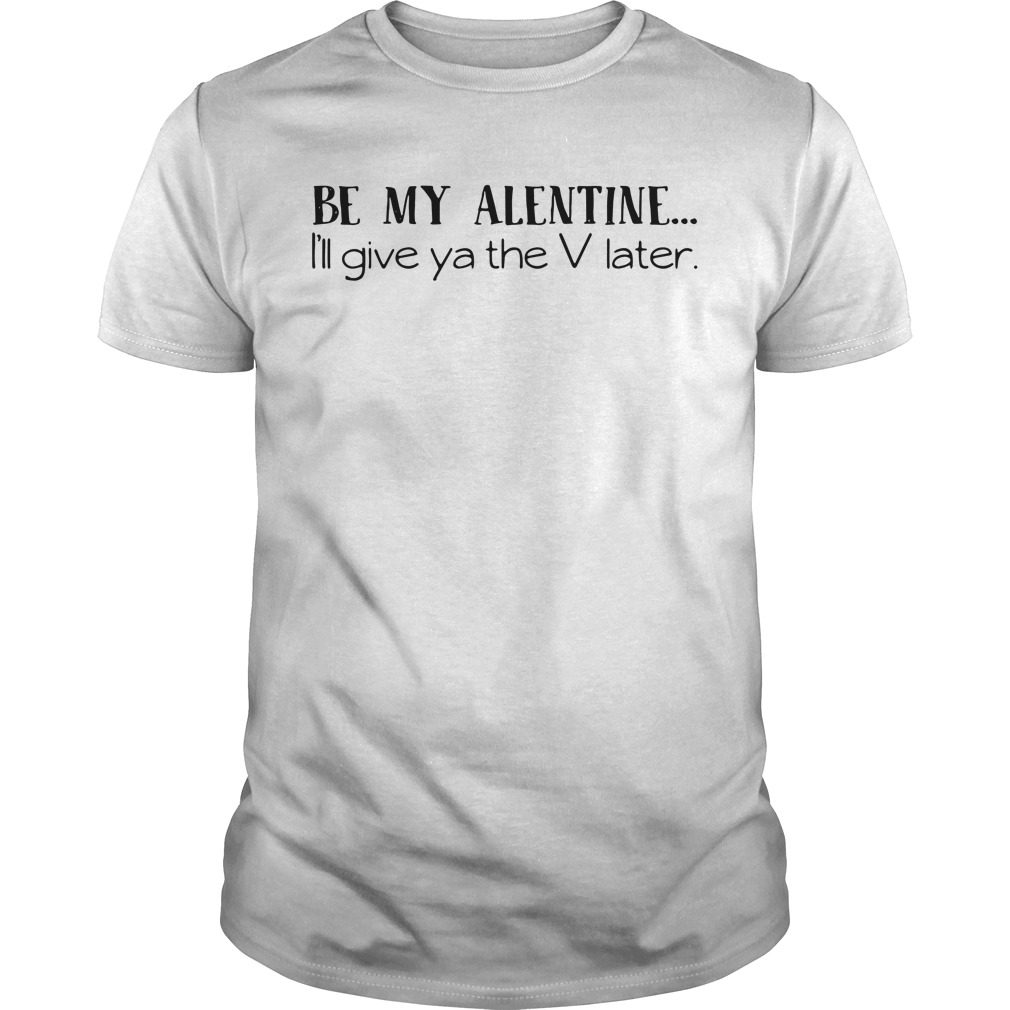 Valentine be my Alentine I'll give ya the V later shirt