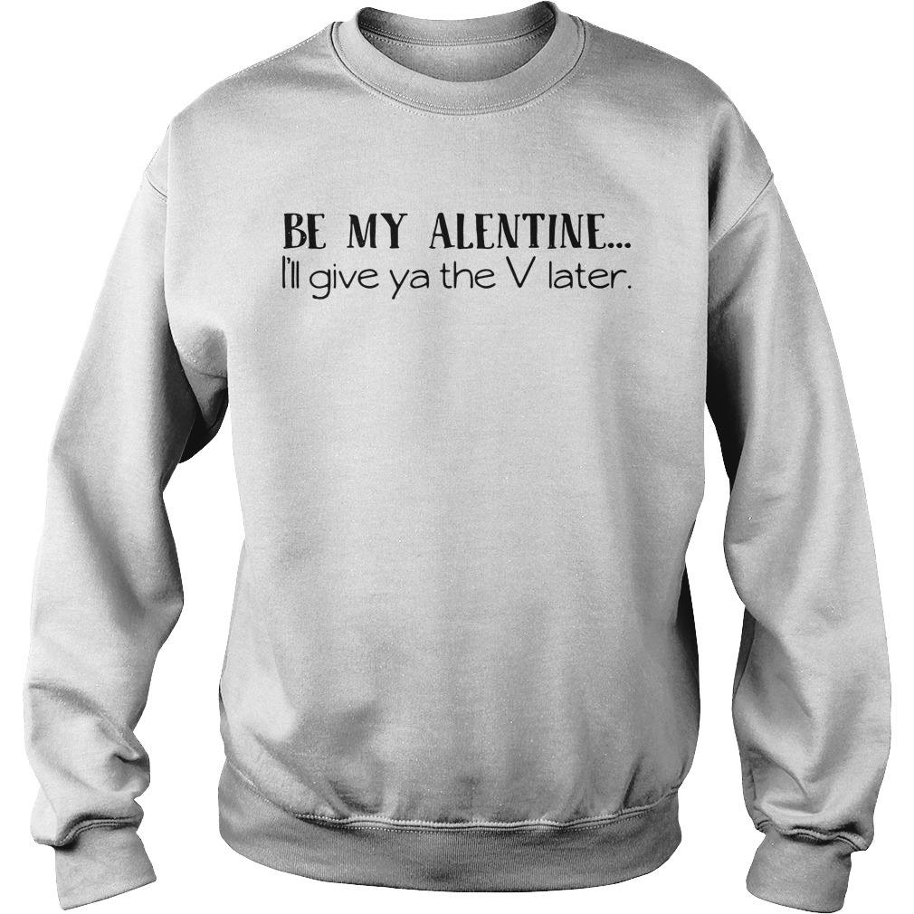 Valentine be my Alentine I'll give ya the V later Sweater