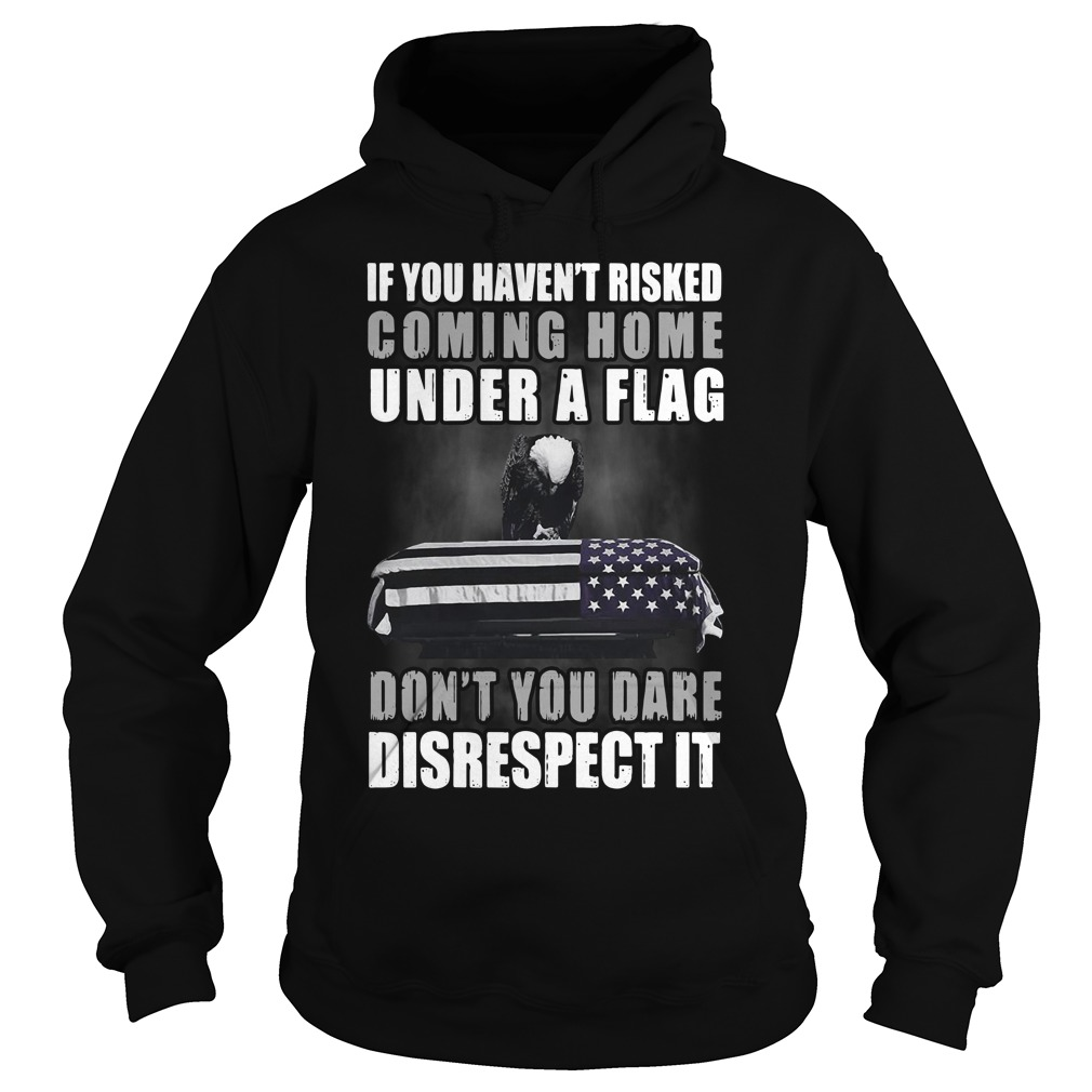Veteran if you haven't risked coming home under a Flag Hoodie