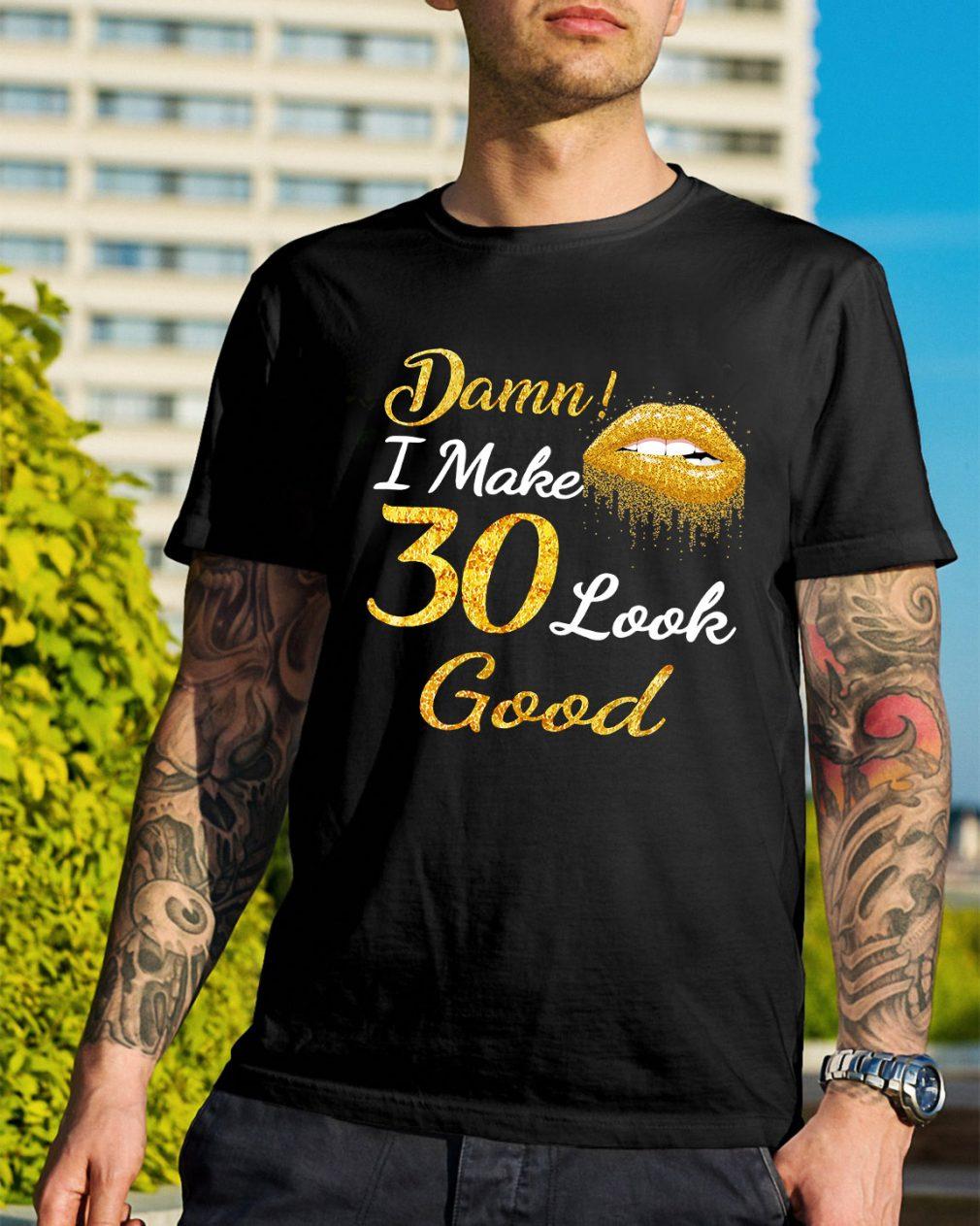 Yellow lips damn I make 30 look good shirt