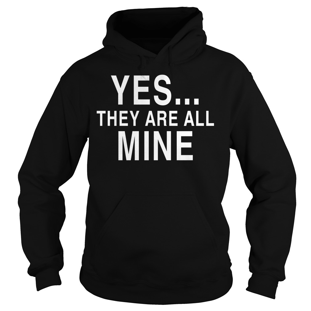 Yes they are all mine Hoodie