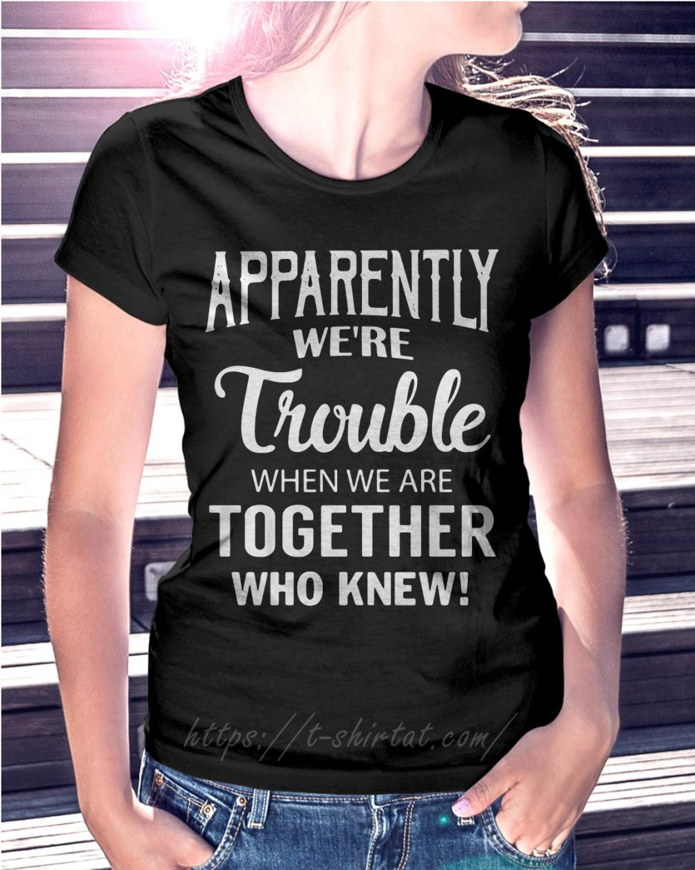 Apparently we're trouble when we are together who knew Ladies Tee