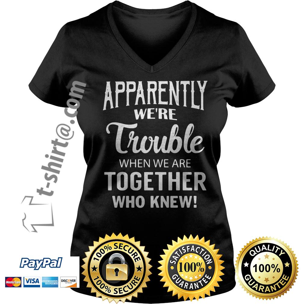 Apparently we're trouble when we are together who knew V-neck T-shirt