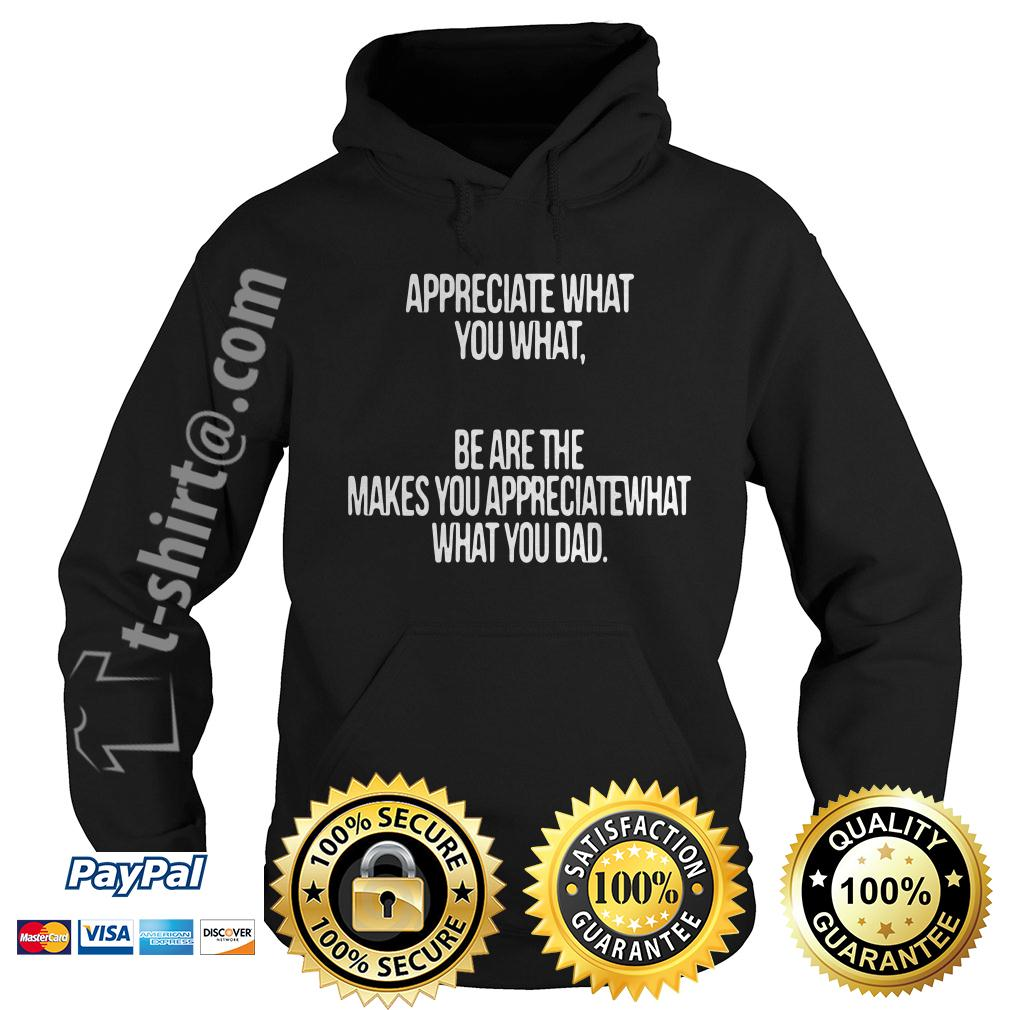 Appreciate what you what be are the makes you appreciate what Hoodie