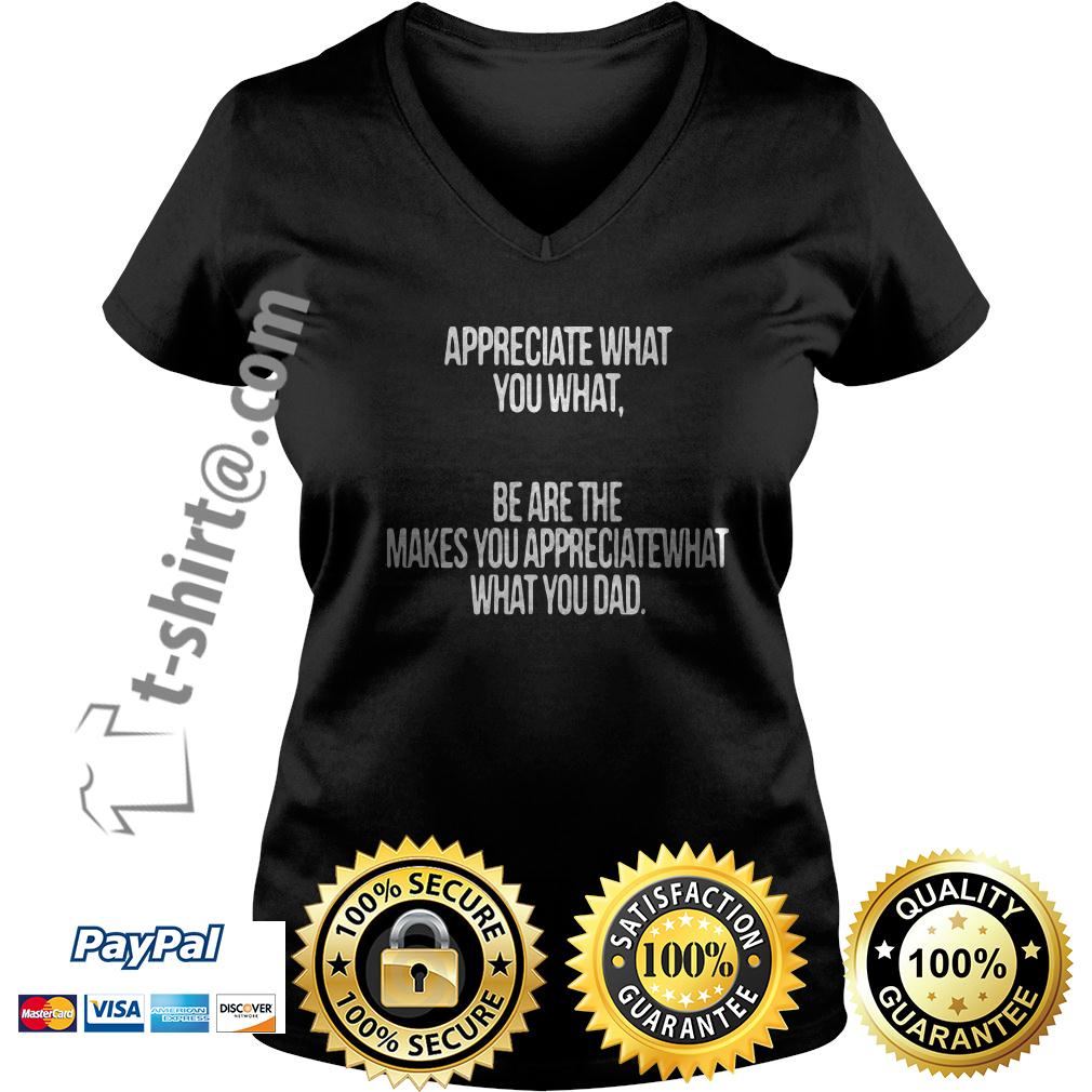 Appreciate what you what be are the makes you appreciate what V-neck T-shirt