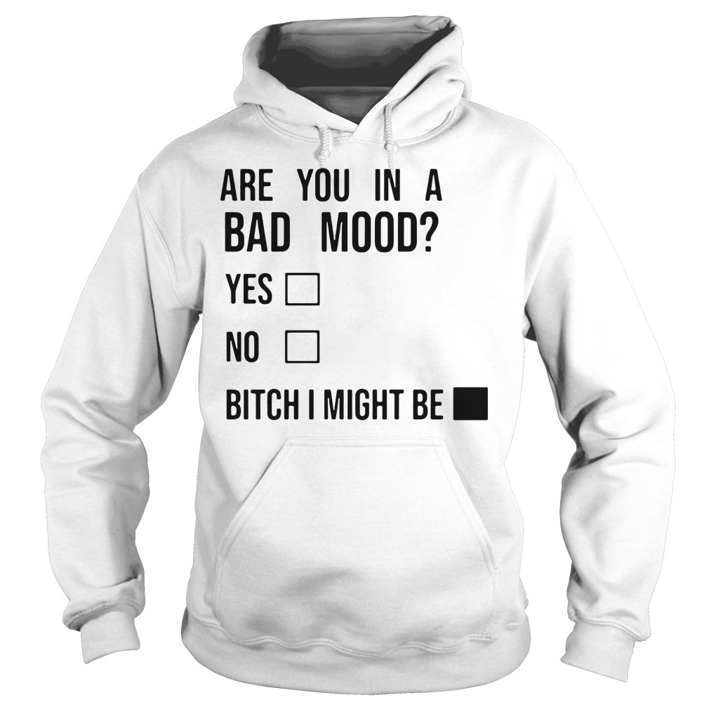 Are you in a bad mood yes no bitch I might be Hoodie