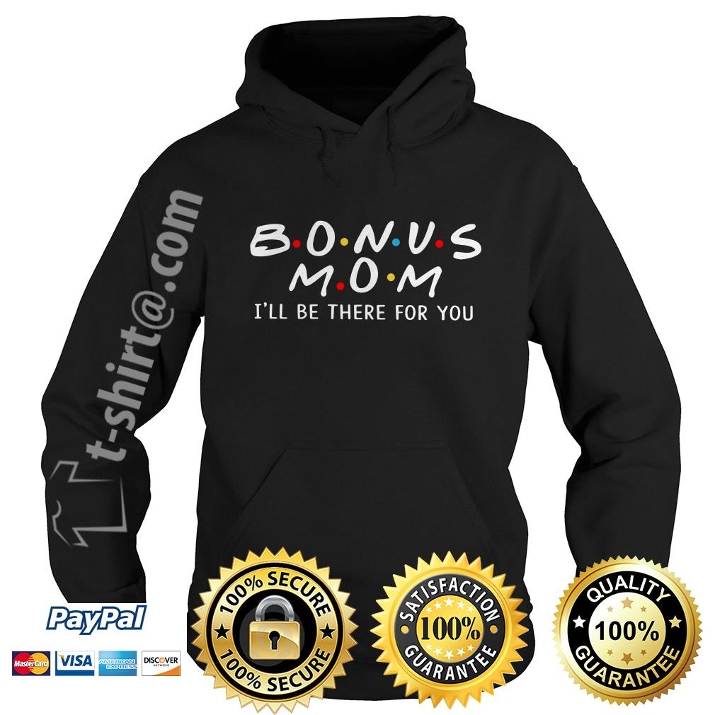 Bonus mom I'll we be there for you Hoodie