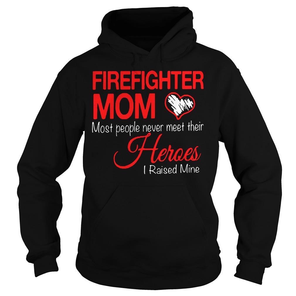 Firefighter mom most people never meet their heroes I raised mine Hoodie