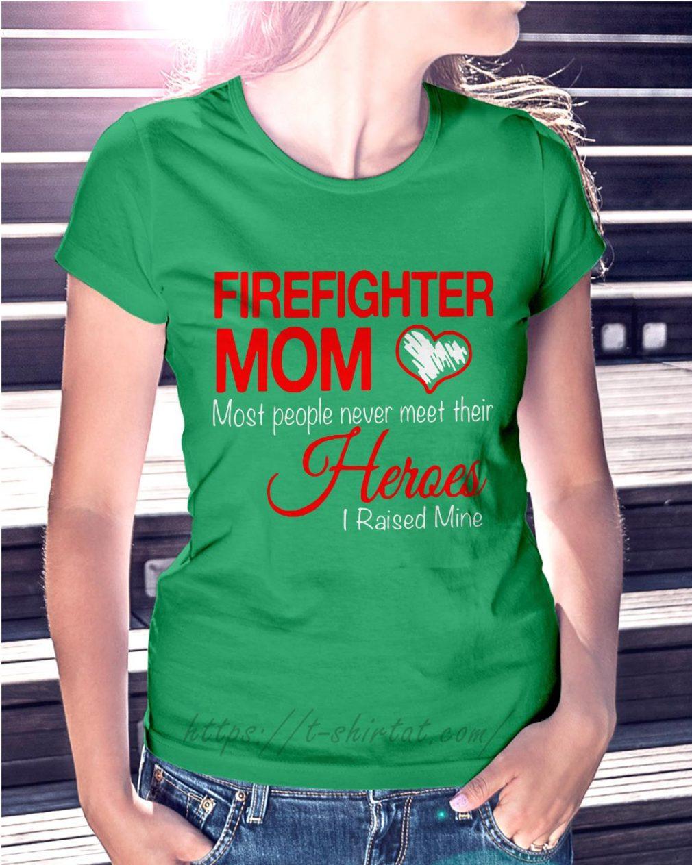 Firefighter mom most people never meet their heroes I raised mine Ladies Tee green