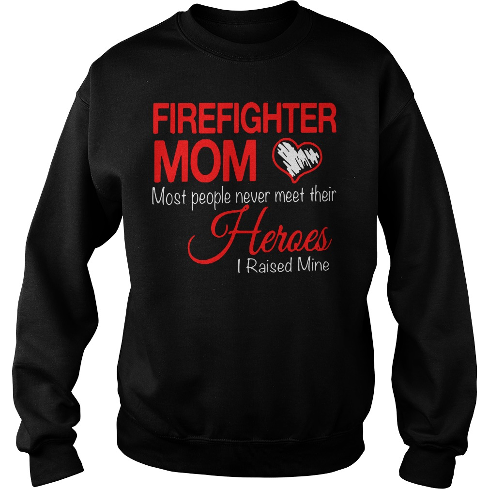 Firefighter mom most people never meet their heroes I raised mine Sweater
