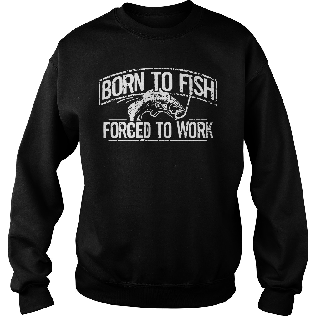 Fishing born to fish forced to work Sweater