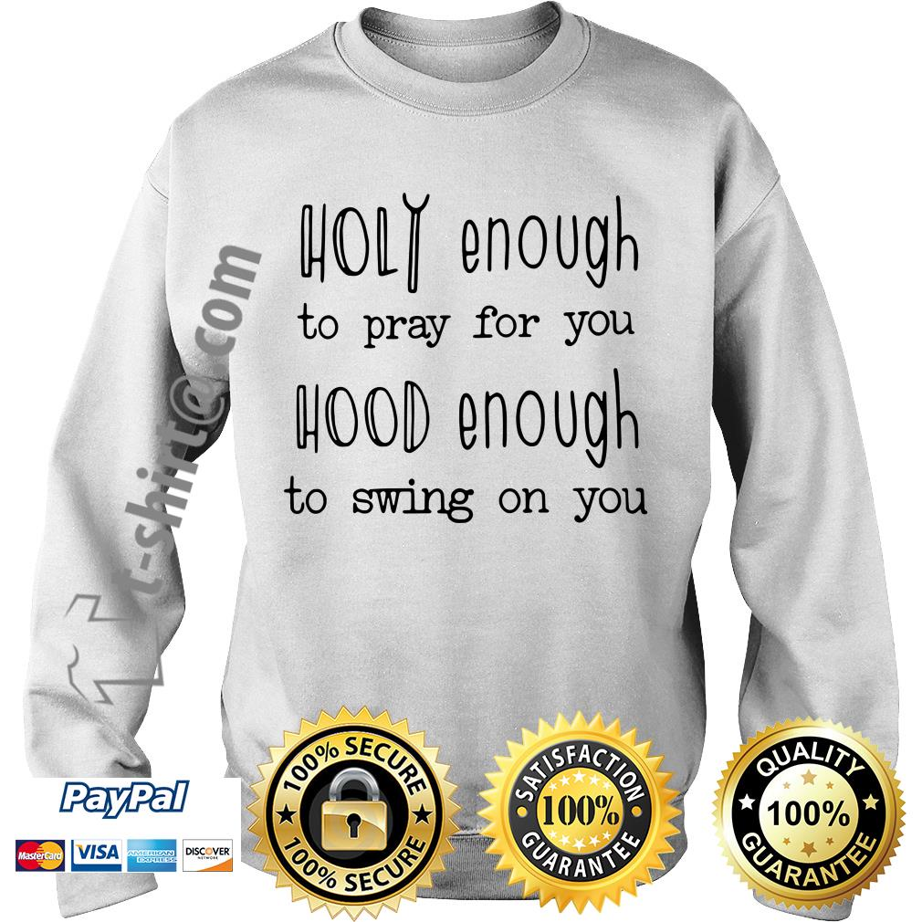 Holy enough to pray for you hood enough to swing on you Sweater