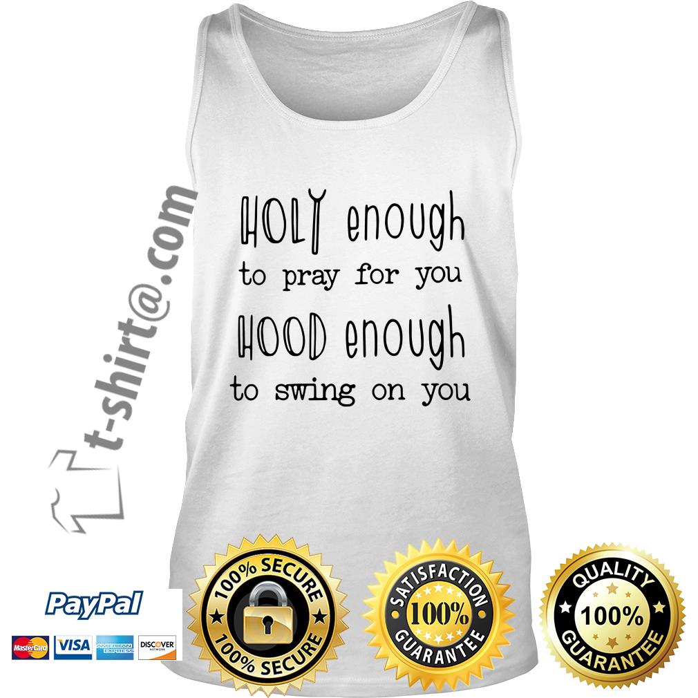 Holy enough to pray for you hood enough to swing on you Tank top