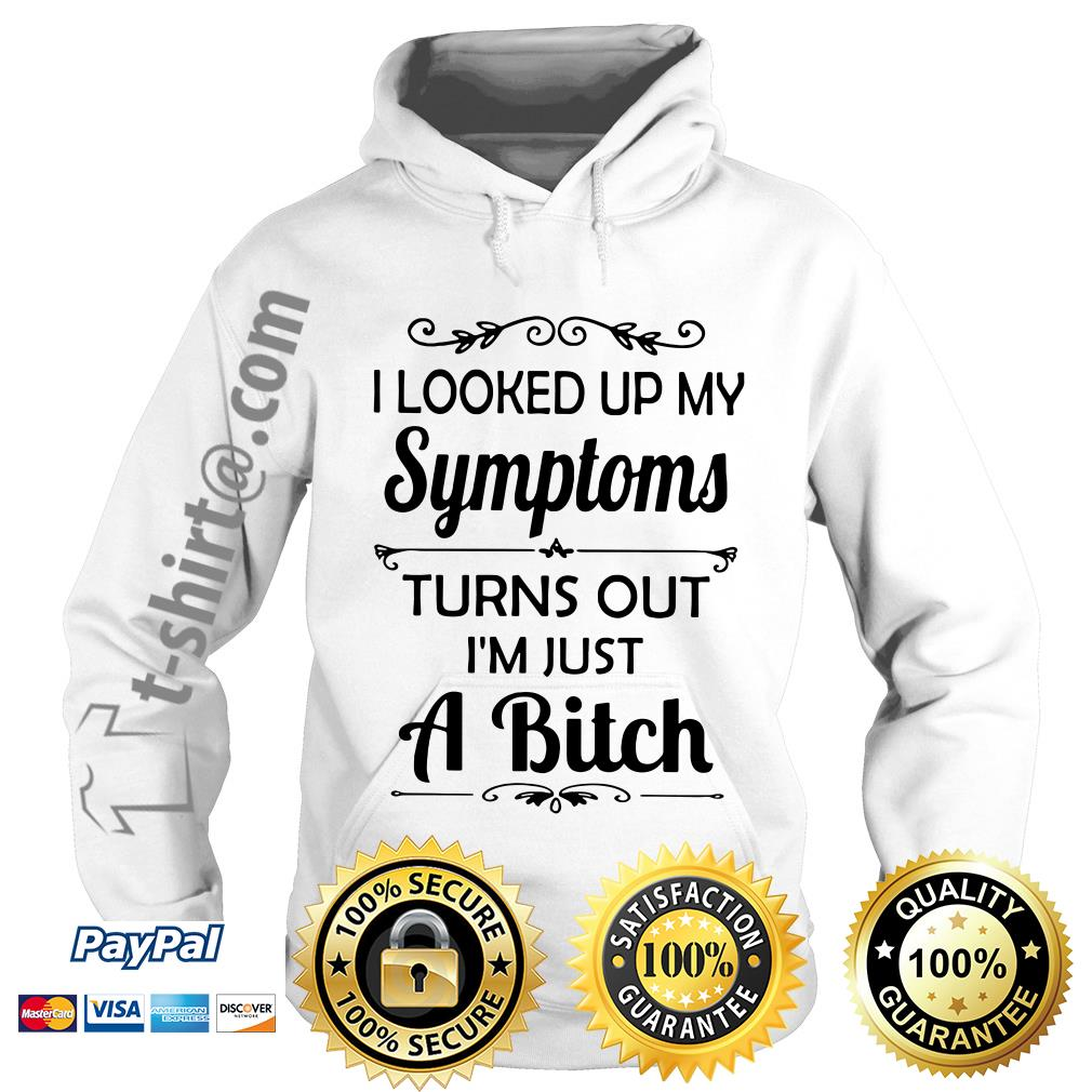 I looked up my symptoms turns out I'm just a bitch Hoodie