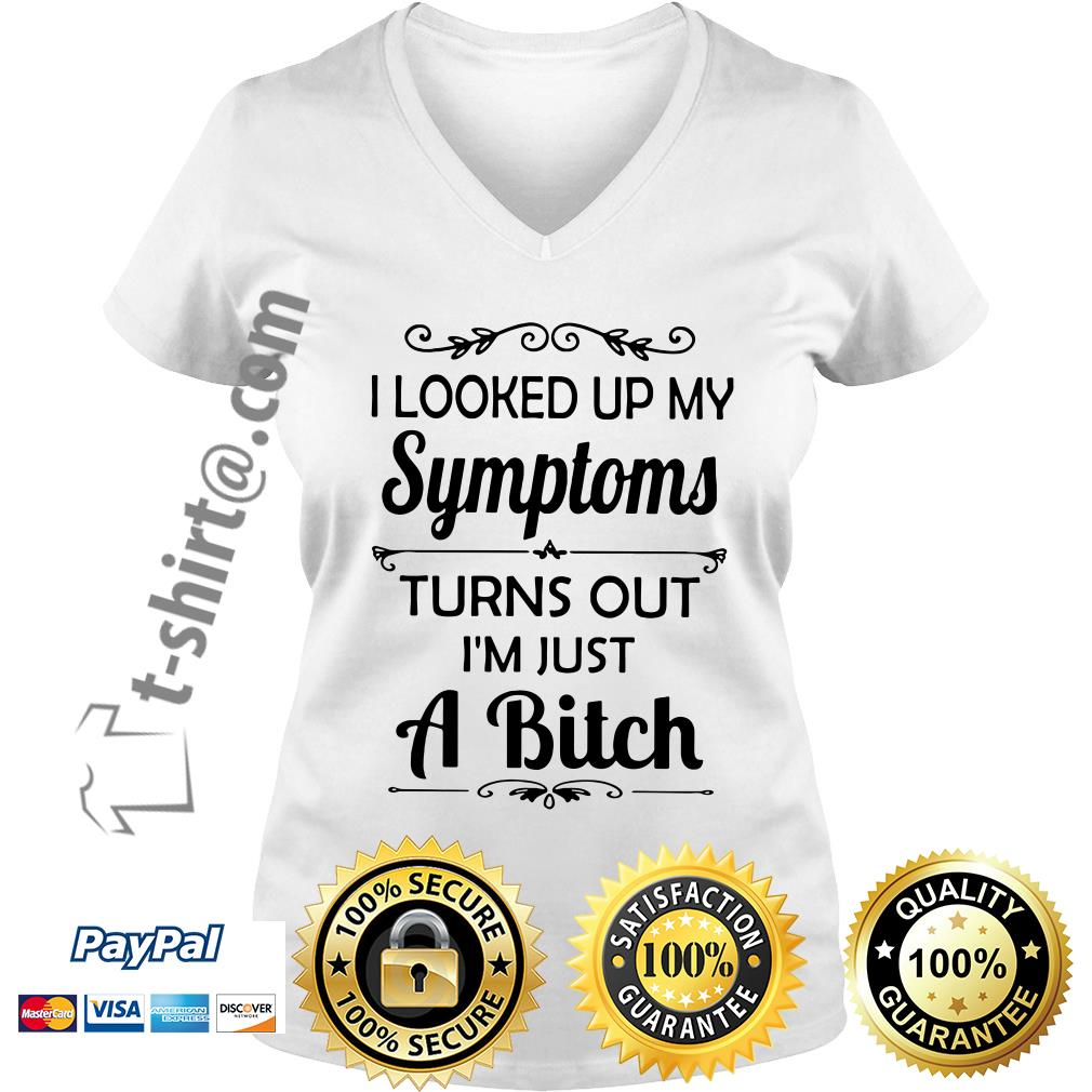 I looked up my symptoms turns out I'm just a bitch V-neck T-shirt