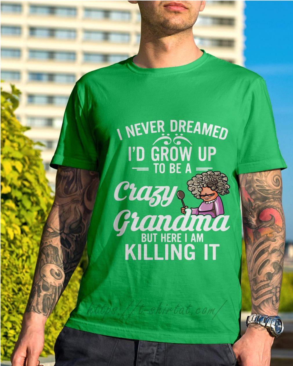 I never dreamed I'd grow up to be a crazy grandma Shirt green