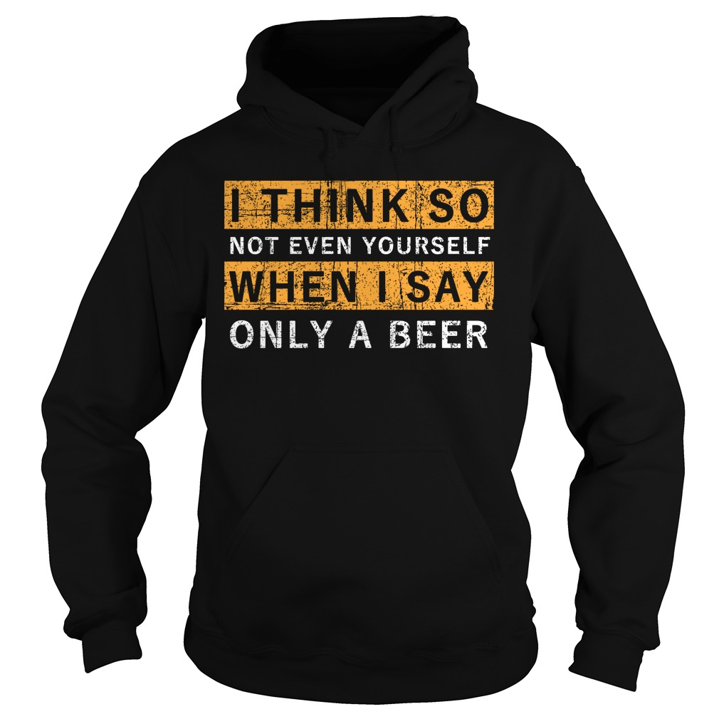 I think so not even yourself only a beer Hoodie