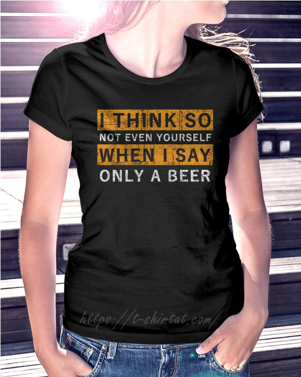I think so not even yourself only a beer Ladies Tee