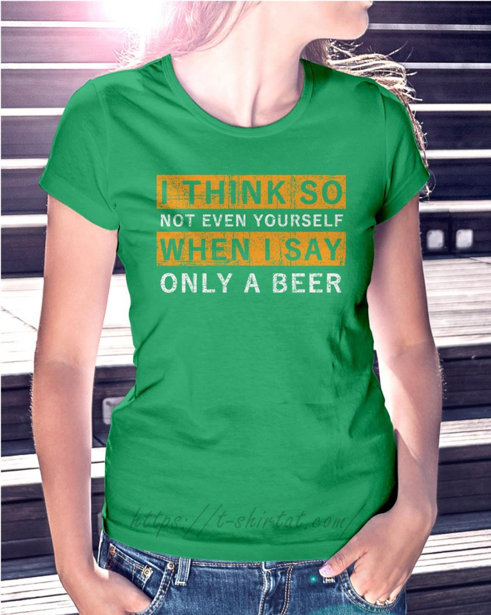I think so not even yourself only a beer Ladies Tee green