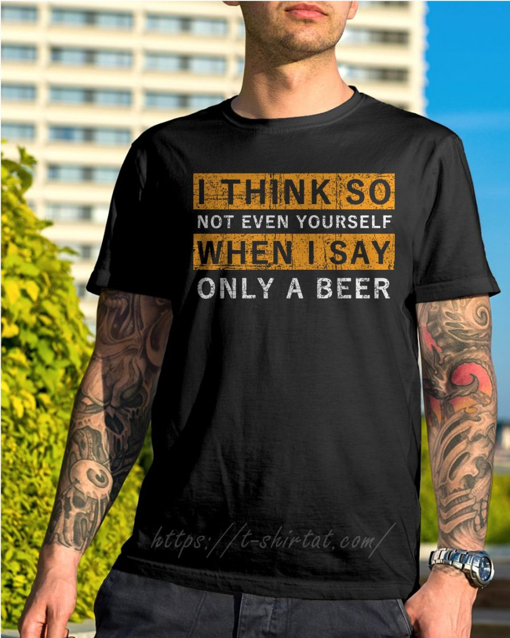 I think so not even yourself only a beer shirt