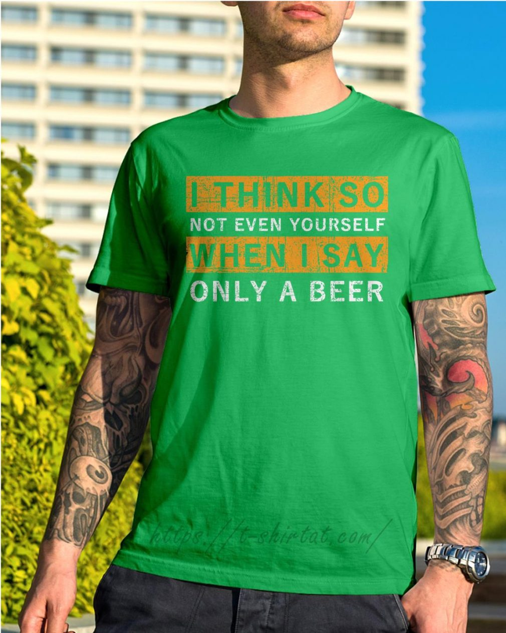 I think so not even yourself only a beer Shirt green