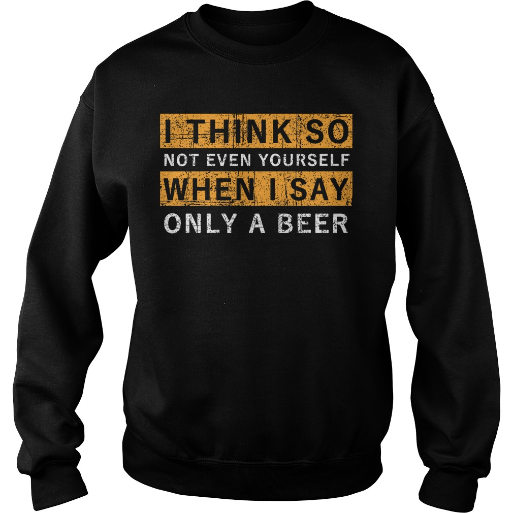 I think so not even yourself only a beer Sweater