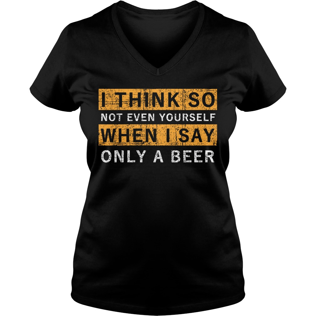 I think so not even yourself only a beer V-neck T-shirt