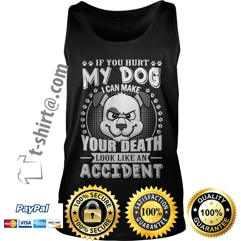 If you hurt my dog I can make your death look like an accident Tank top
