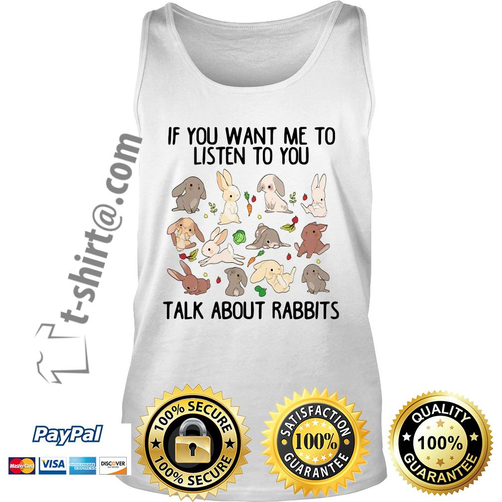 If you want me to listen to you talk about rabbits Tank top