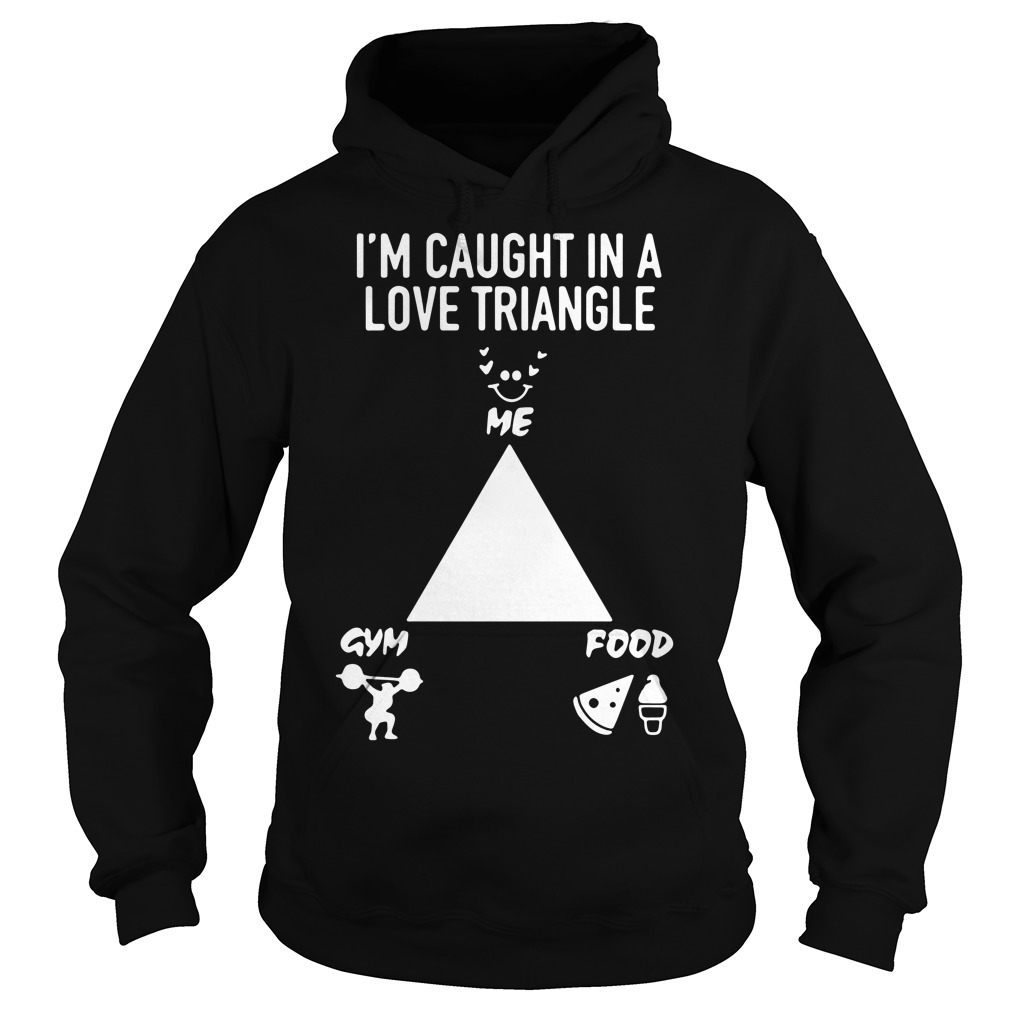 I'm caught in a love triangle me gym food Hoodie