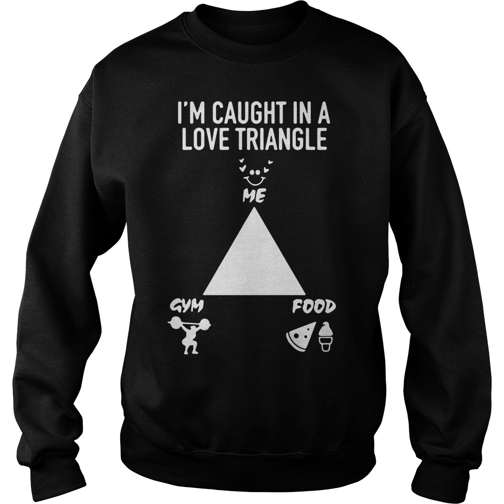 I'm caught in a love triangle me gym food Sweater