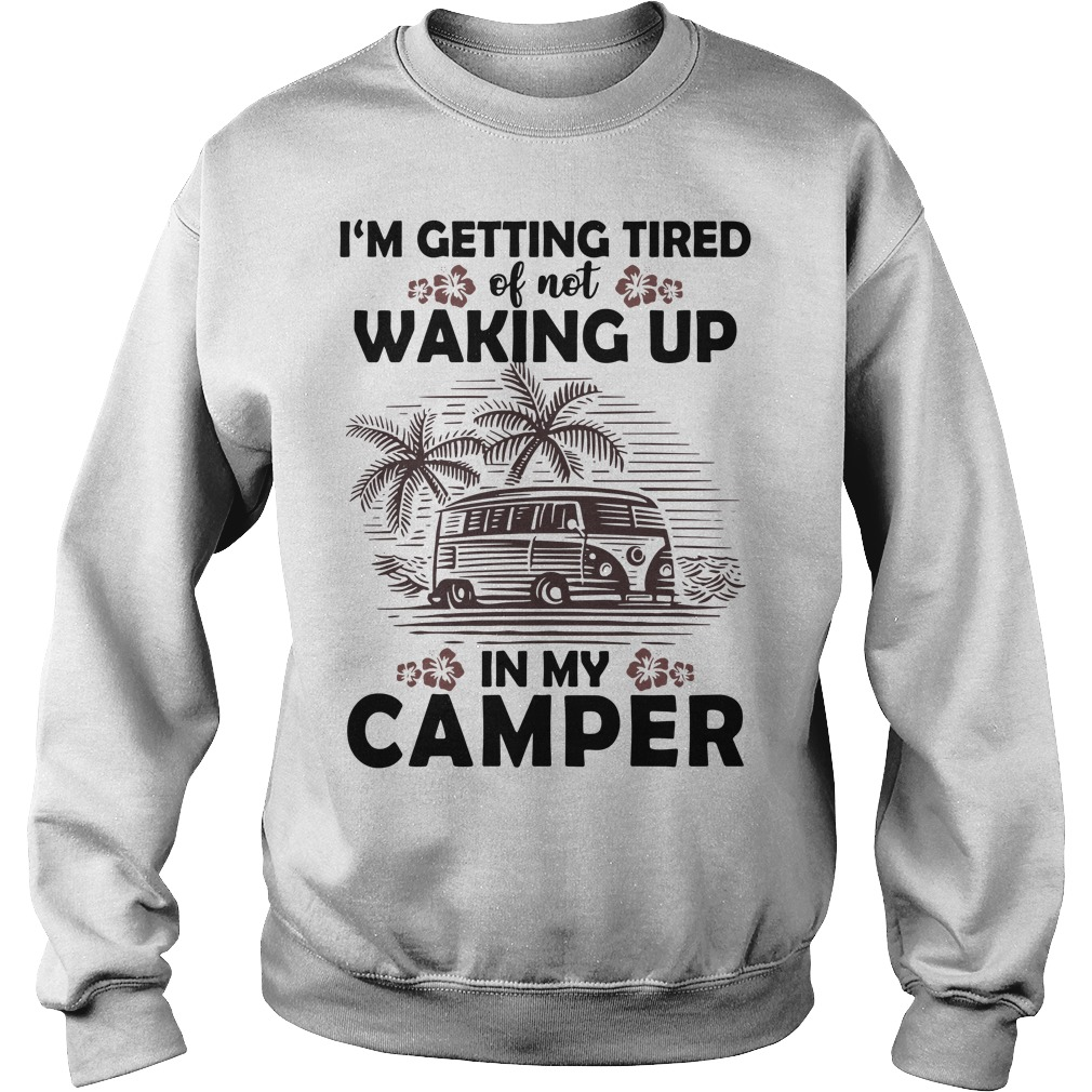 I'm getting tired of not waking up in my camper Sweater
